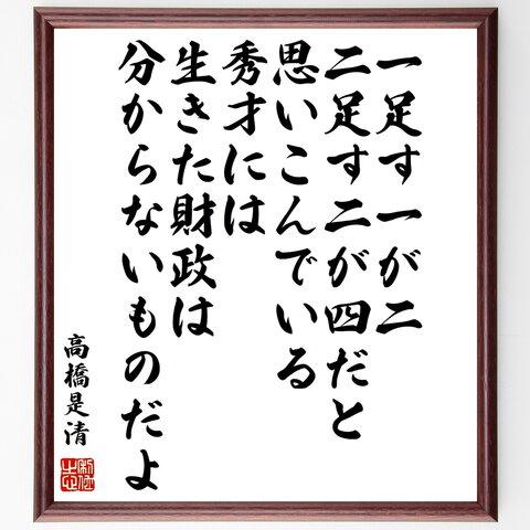 高橋是清の名言書道色紙「一足す一が二、二足す二が四だと思いこんでいる秀才には、生きた財政は分からないものだよ」額付き/受注後直筆(Y0355)