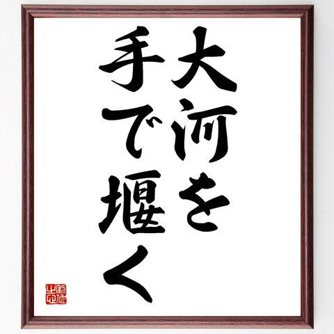 名言書道色紙「大河を手で堰く」額付き/受注後直筆(Z5607)